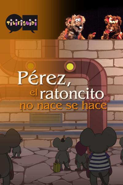 PÉREZ, EL RATONCITO, NO NACE, SE HACE